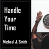 "Sermon Graphic for ""Handle Your Time"" Sermon, delivered March 22, 2020 by Michael J. Smith"