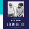 Worship: A Conversation Sermon Thumbnail